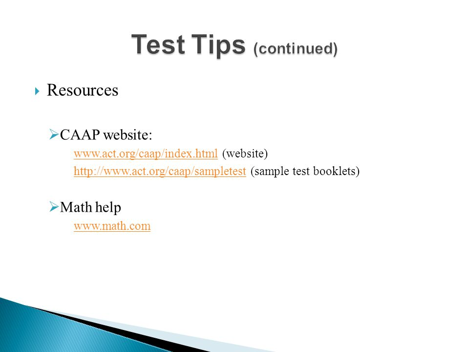  Resources  CAAP website: www.act.org/caap/index.htmlwww.act.org/caap/index.html (website) http://www.act.org/caap/sampletesthttp://www.act.org/caap/sampletest (sample test booklets)  Math help www.math.com