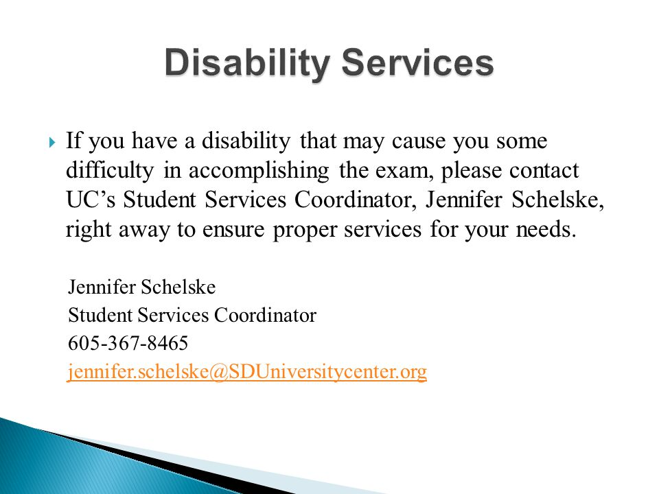  If you have a disability that may cause you some difficulty in accomplishing the exam, please contact UC's Student Services Coordinator, Jennifer Schelske, right away to ensure proper services for your needs.