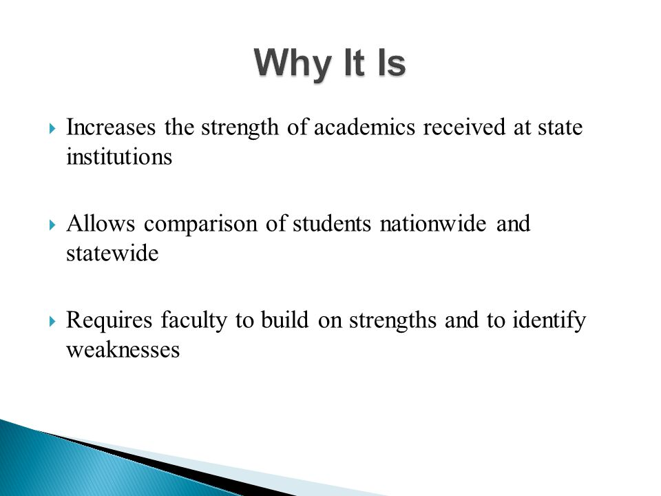  Increases the strength of academics received at state institutions  Allows comparison of students nationwide and statewide  Requires faculty to build on strengths and to identify weaknesses