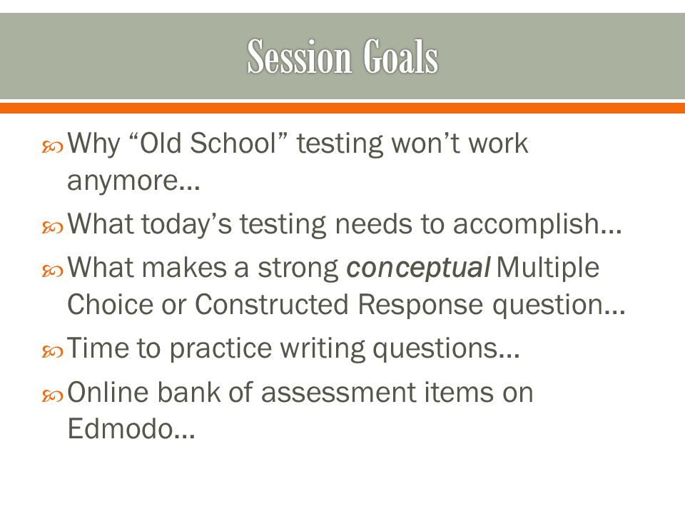 " Why ""Old School"" testing won't work anymore…  What today's testing needs to accomplish…  What makes a strong conceptual Multiple Choice or Constru"