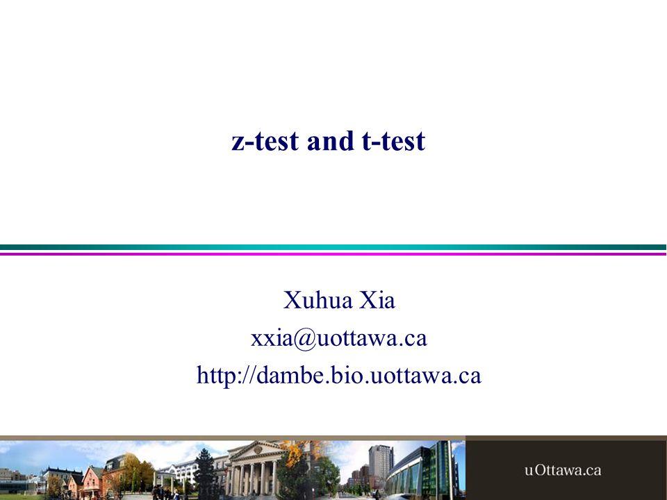 z-test and t-test Xuhua Xia xxia@uottawa.ca http://dambe.bio.uottawa.ca