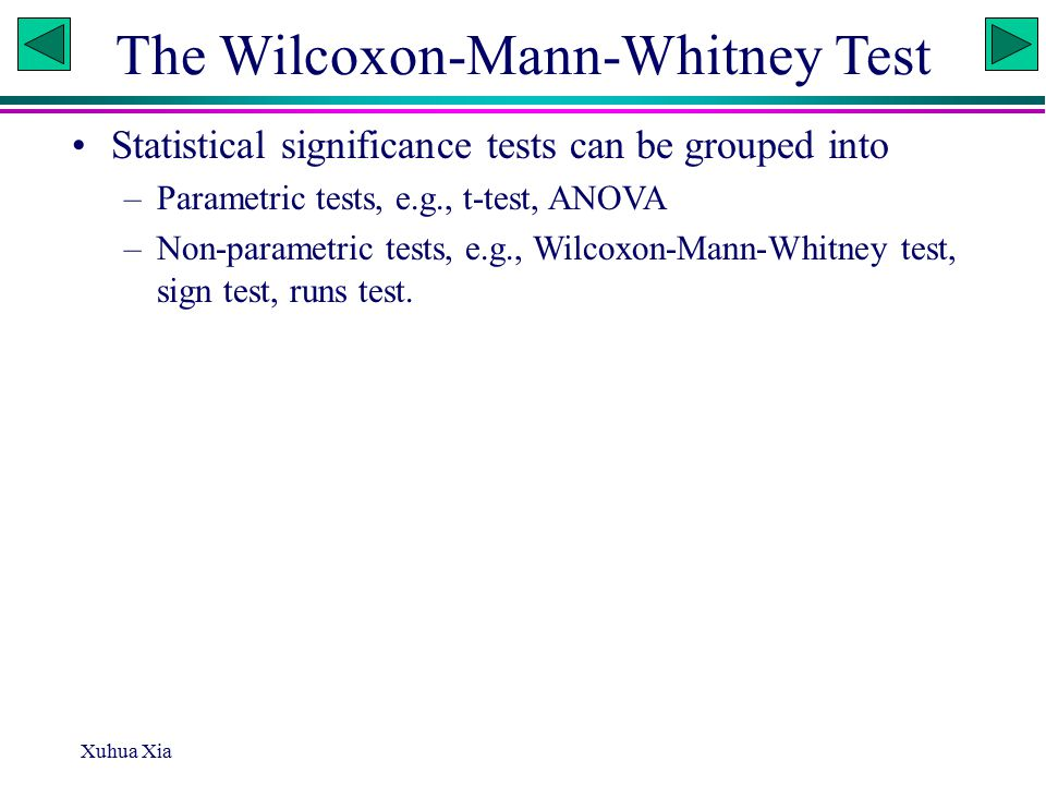 Xuhua Xia The Wilcoxon-Mann-Whitney Test Statistical significance tests can be grouped into –Parametric tests, e.g., t-test, ANOVA –Non-parametric tests, e.g., Wilcoxon-Mann-Whitney test, sign test, runs test.