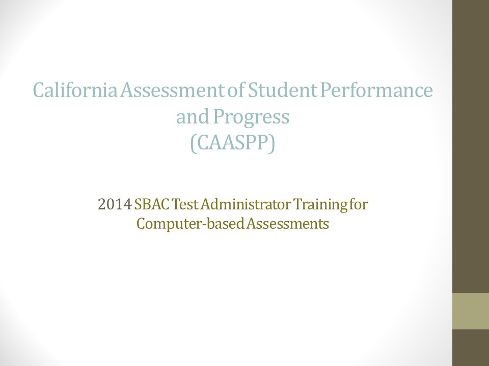 California Assessment of Student Performance and Progress (CAASPP) 2014 SBAC Test Administrator Training for Computer-based Assessments