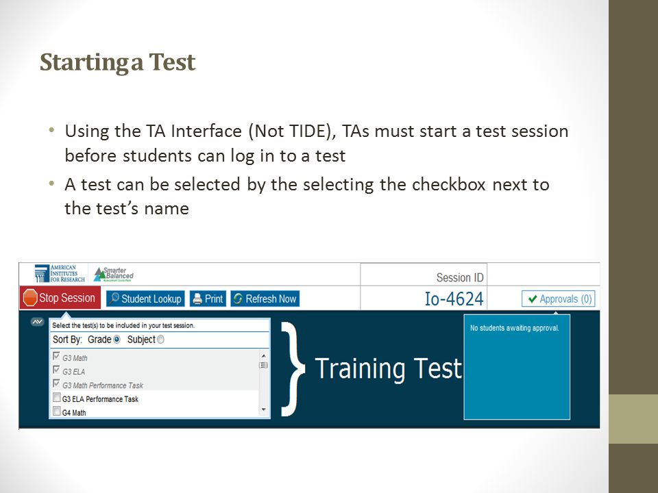 Starting a Test Using the TA Interface (Not TIDE), TAs must start a test session before students can log in to a test A test can be selected by the selecting the checkbox next to the test's name