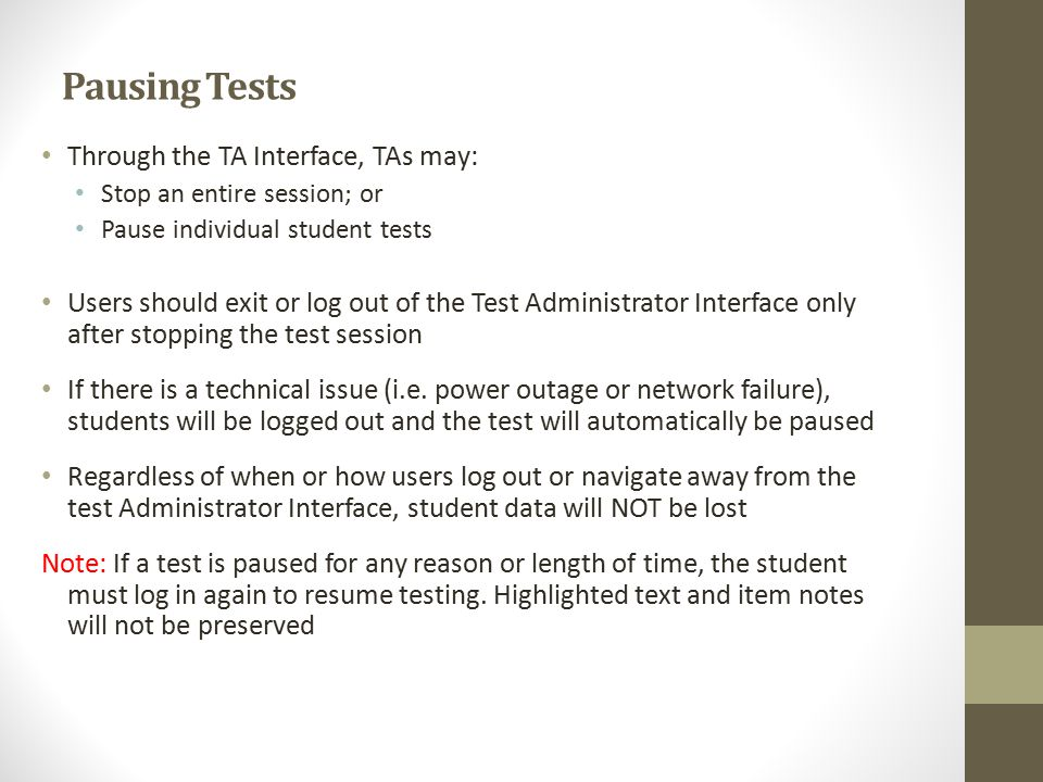 Pausing Tests Through the TA Interface, TAs may: Stop an entire session; or Pause individual student tests Users should exit or log out of the Test Administrator Interface only after stopping the test session If there is a technical issue (i.e.
