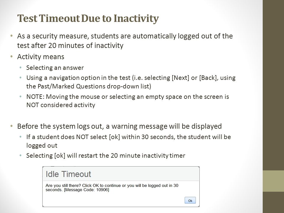Test Timeout Due to Inactivity As a security measure, students are automatically logged out of the test after 20 minutes of inactivity Activity means Selecting an answer Using a navigation option in the test (i.e.