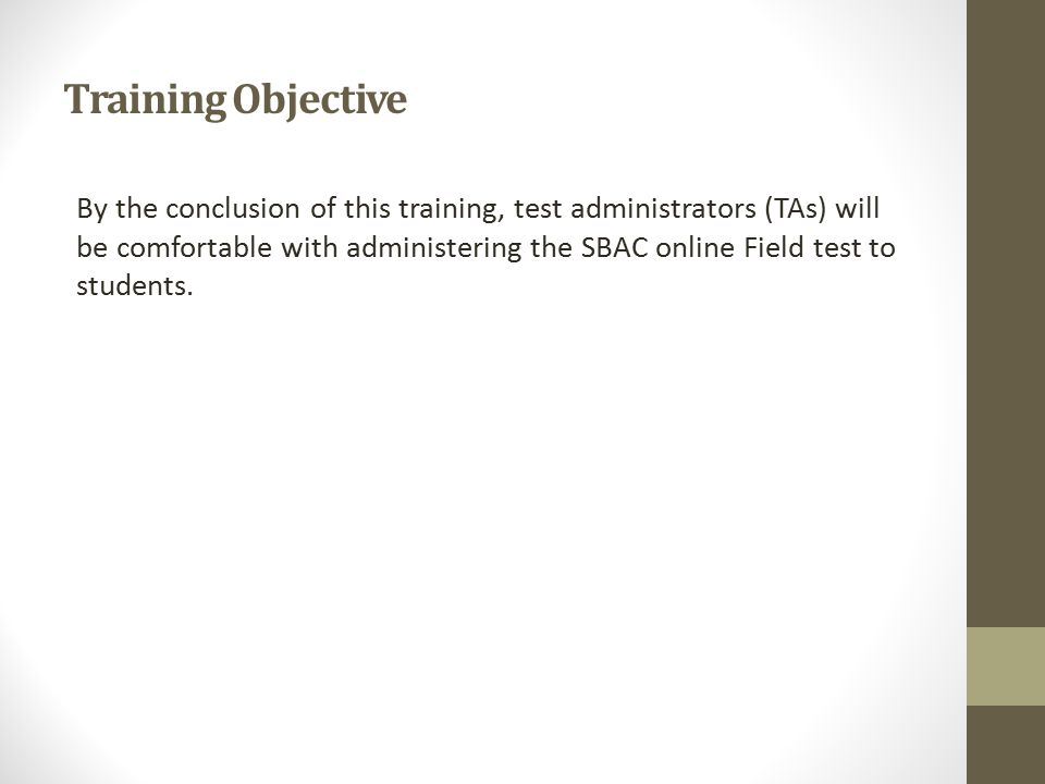 Training Objective By the conclusion of this training, test administrators (TAs) will be comfortable with administering the SBAC online Field test to students.