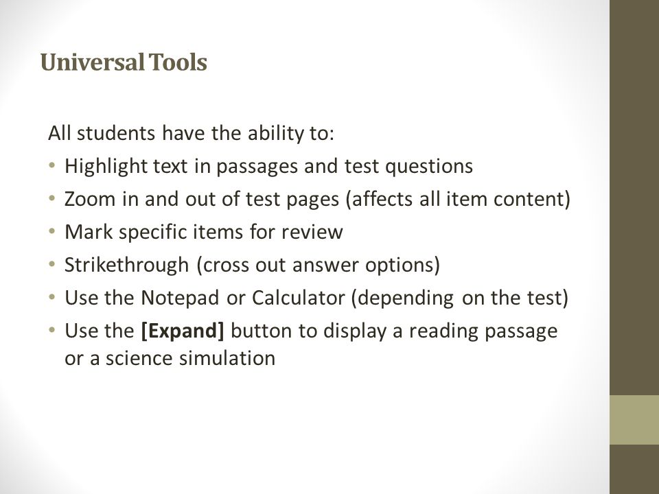 Universal Tools All students have the ability to: Highlight text in passages and test questions Zoom in and out of test pages (affects all item content) Mark specific items for review Strikethrough (cross out answer options) Use the Notepad or Calculator (depending on the test) Use the [Expand] button to display a reading passage or a science simulation