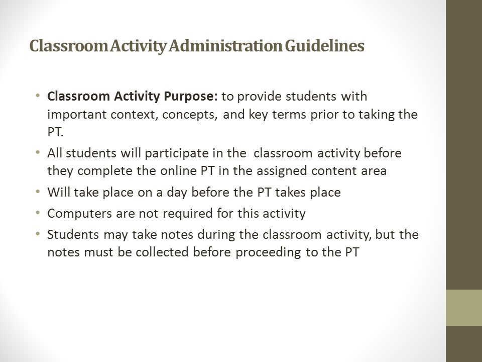 Classroom Activity Administration Guidelines Classroom Activity Purpose: to provide students with important context, concepts, and key terms prior to taking the PT.