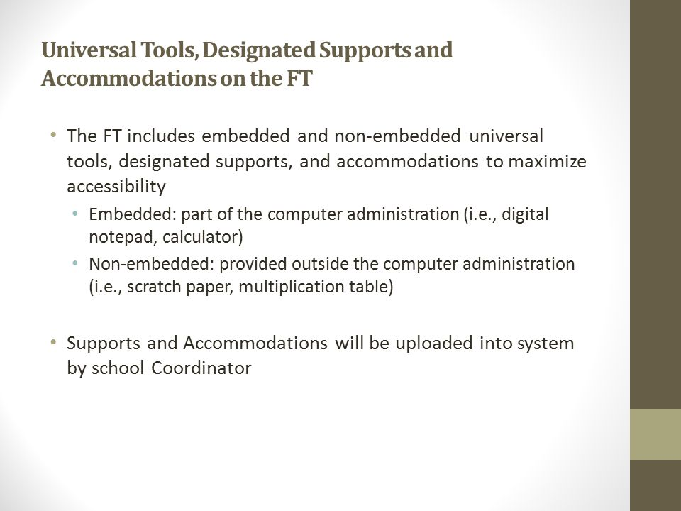 Universal Tools, Designated Supports and Accommodations on the FT The FT includes embedded and non-embedded universal tools, designated supports, and accommodations to maximize accessibility Embedded: part of the computer administration (i.e., digital notepad, calculator) Non-embedded: provided outside the computer administration (i.e., scratch paper, multiplication table) Supports and Accommodations will be uploaded into system by school Coordinator