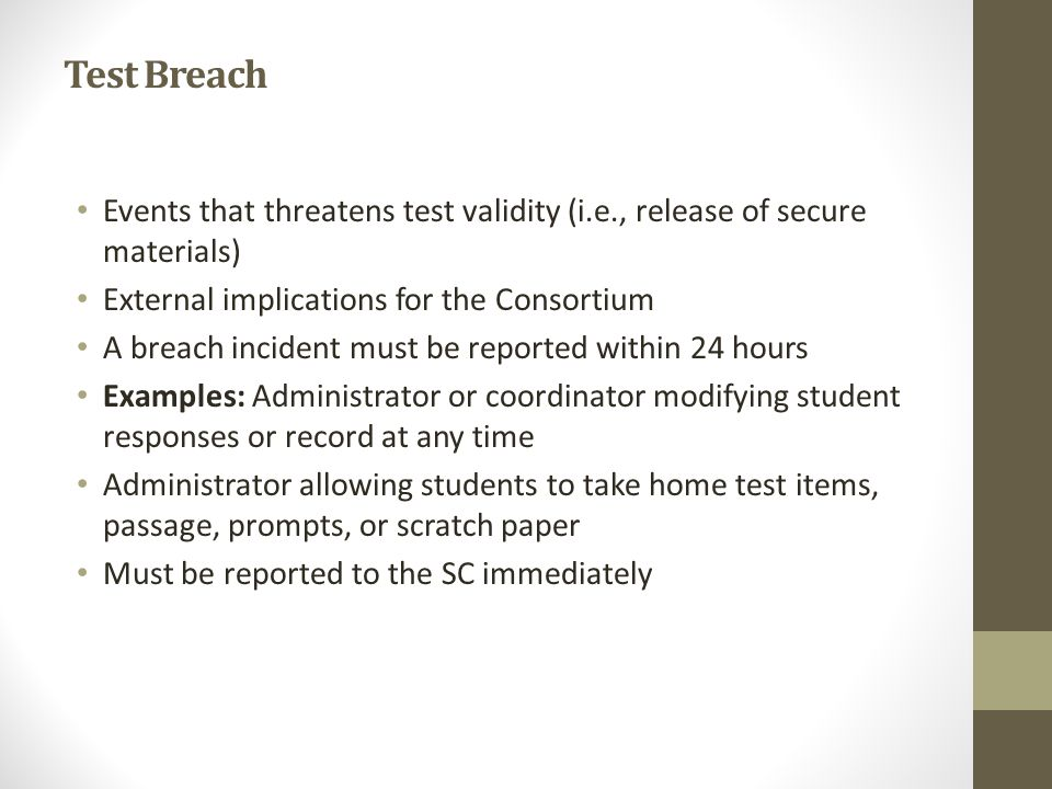 Test Breach Events that threatens test validity (i.e., release of secure materials) External implications for the Consortium A breach incident must be reported within 24 hours Examples: Administrator or coordinator modifying student responses or record at any time Administrator allowing students to take home test items, passage, prompts, or scratch paper Must be reported to the SC immediately