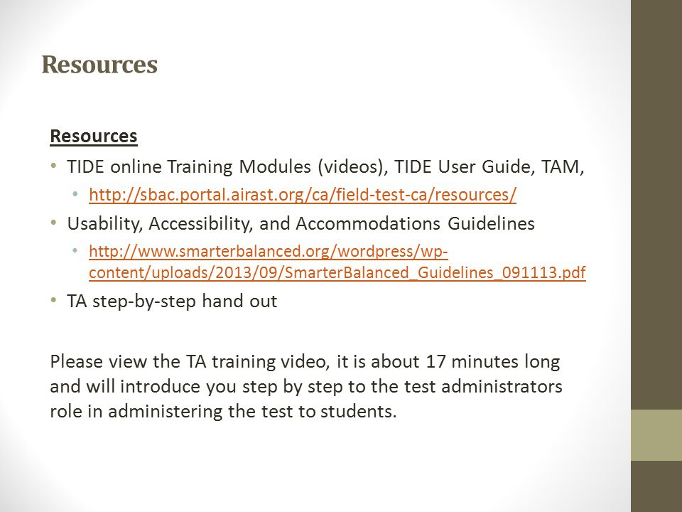 Resources TIDE online Training Modules (videos), TIDE User Guide, TAM, http://sbac.portal.airast.org/ca/field-test-ca/resources/ Usability, Accessibility, and Accommodations Guidelines http://www.smarterbalanced.org/wordpress/wp- content/uploads/2013/09/SmarterBalanced_Guidelines_091113.pdf http://www.smarterbalanced.org/wordpress/wp- content/uploads/2013/09/SmarterBalanced_Guidelines_091113.pdf TA step-by-step hand out Please view the TA training video, it is about 17 minutes long and will introduce you step by step to the test administrators role in administering the test to students.