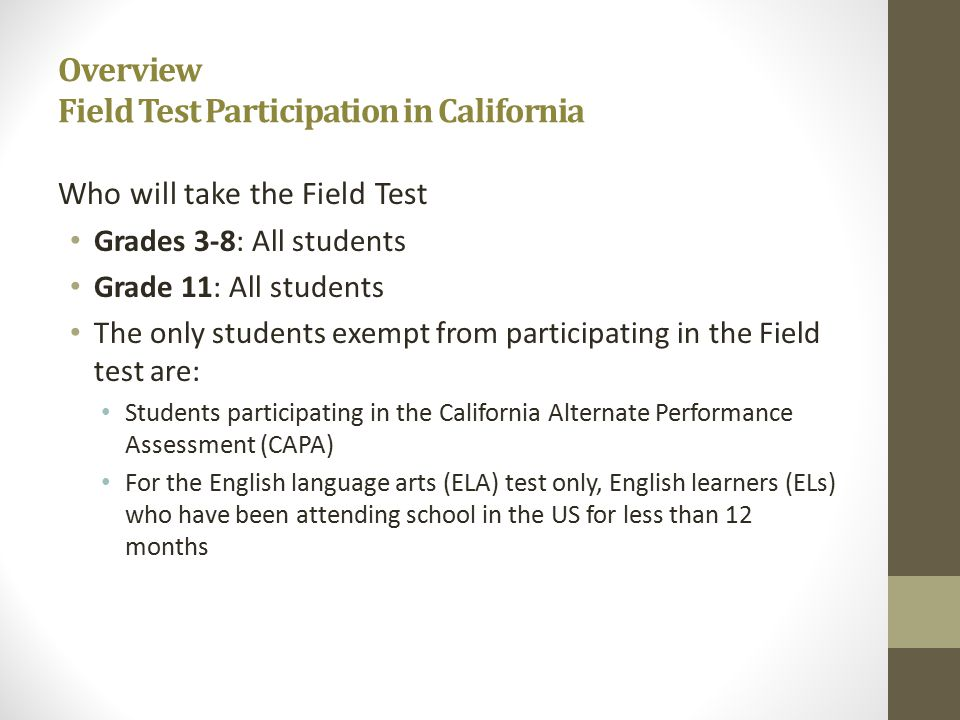 Overview Field Test Participation in California Who will take the Field Test Grades 3-8: All students Grade 11: All students The only students exempt from participating in the Field test are: Students participating in the California Alternate Performance Assessment (CAPA) For the English language arts (ELA) test only, English learners (ELs) who have been attending school in the US for less than 12 months