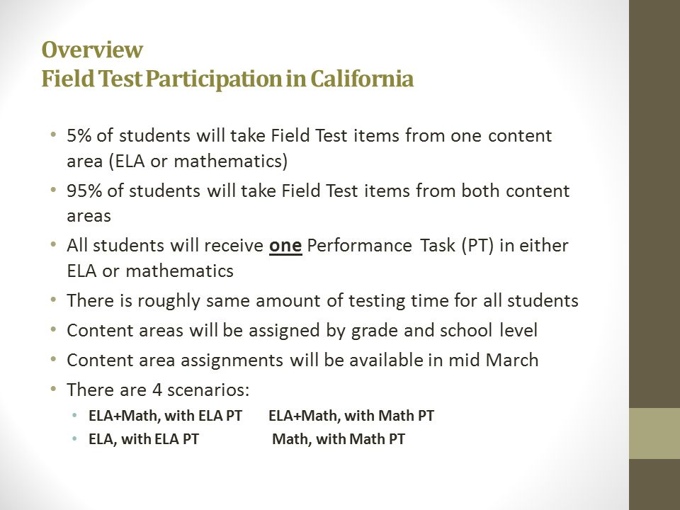 Overview Field Test Participation in California 5% of students will take Field Test items from one content area (ELA or mathematics) 95% of students will take Field Test items from both content areas All students will receive one Performance Task (PT) in either ELA or mathematics There is roughly same amount of testing time for all students Content areas will be assigned by grade and school level Content area assignments will be available in mid March There are 4 scenarios: ELA+Math, with ELA PT ELA+Math, with Math PT ELA, with ELA PT Math, with Math PT