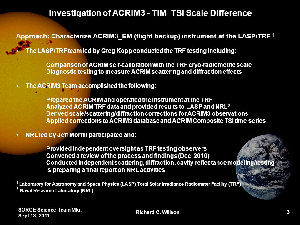 Investigation of ACRIM3 - TIM TSI Scale Difference Approach: Characterize ACRIM3_EM (flight backup) instrument at the LASP/TRF 1 The LASP/TRF team led by Greg Kopp conducted the TRF testing including: Comparison of ACRIM self-calibration with the TRF cryo-radiometric scale Diagnostic testing to measure ACRIM scattering and diffraction effects The ACRIM3 Team accomplished the following: Prepared the ACRIM and operated the Instrument at the TRF Analyzed ACRIM TRF data and provided results to LASP and NRL 2 Derived scale/scattering/diffraction corrections for ACRIM3 observations Applied corrections to ACRIM3 database and ACRIM Composite TSI time series NRL led by Jeff Morrill participated and: Provided independent oversight as TRF testing observers Convened a review of the process and findings (Dec.