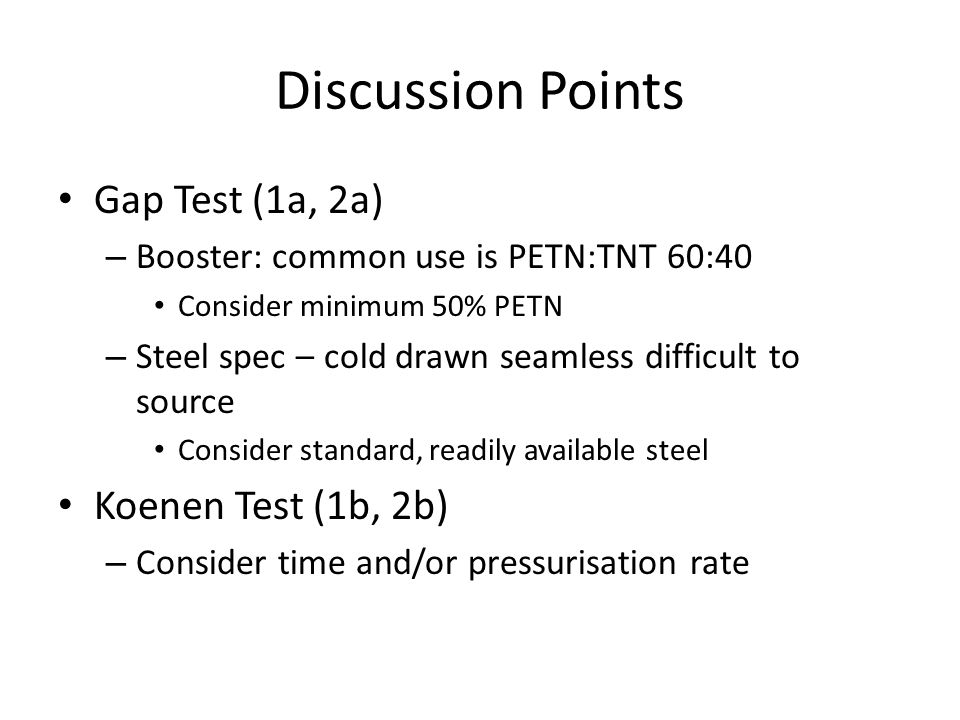 Discussion Points Gap Test (1a, 2a) – Booster: common use is PETN:TNT 60:40 Consider minimum 50% PETN – Steel spec – cold drawn seamless difficult to source Consider standard, readily available steel Koenen Test (1b, 2b) – Consider time and/or pressurisation rate