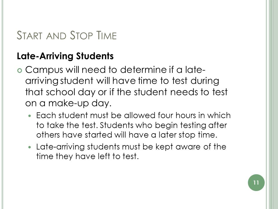 S TART AND S TOP T IME Late-Arriving Students Campus will need to determine if a late- arriving student will have time to test during that school day or if the student needs to test on a make-up day.