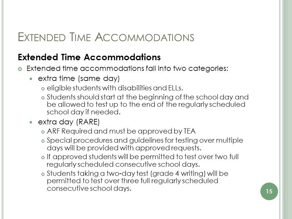 E XTENDED T IME A CCOMMODATIONS Extended Time Accommodations Extended time accommodations fall into two categories: extra time (same day) eligible students with disabilities and ELLs.