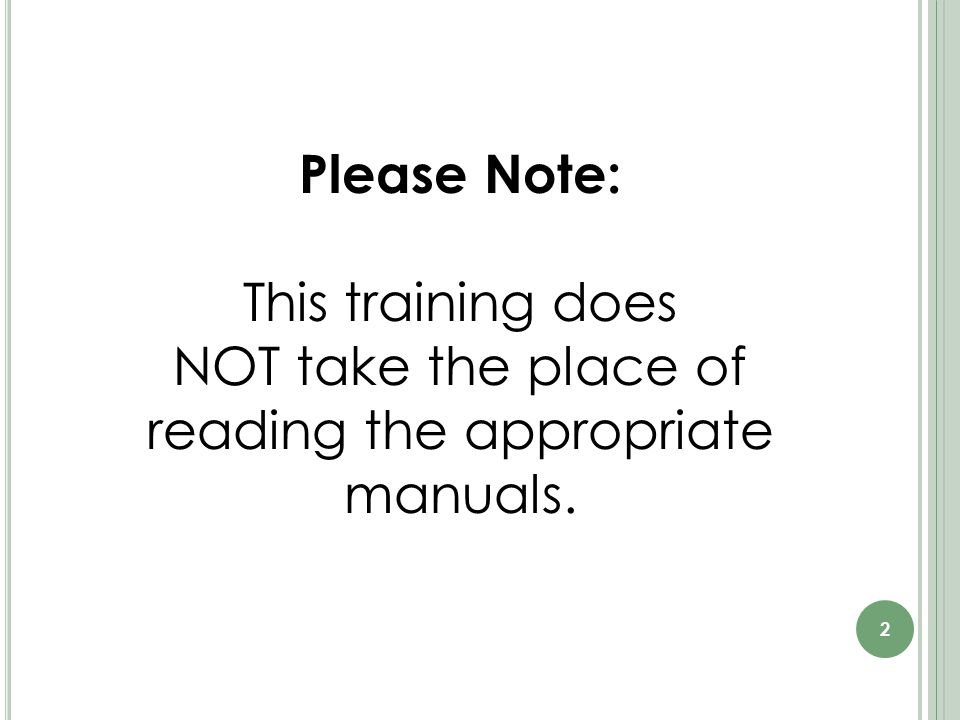 Please Note: This training does NOT take the place of reading the appropriate manuals. 2