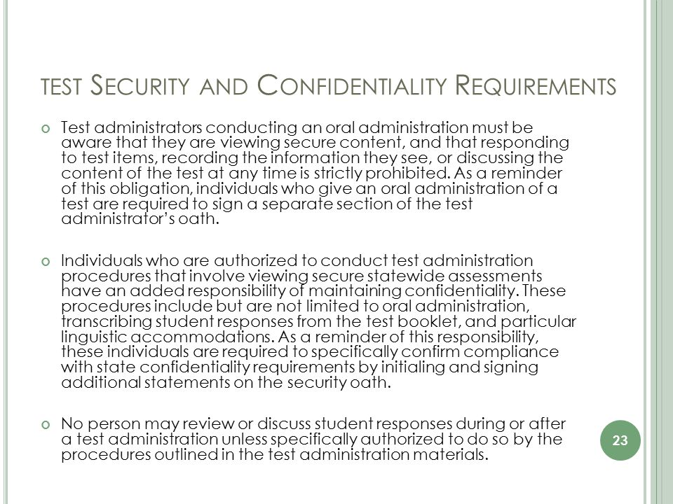 TEST S ECURITY AND C ONFIDENTIALITY R EQUIREMENTS Test administrators conducting an oral administration must be aware that they are viewing secure content, and that responding to test items, recording the information they see, or discussing the content of the test at any time is strictly prohibited.
