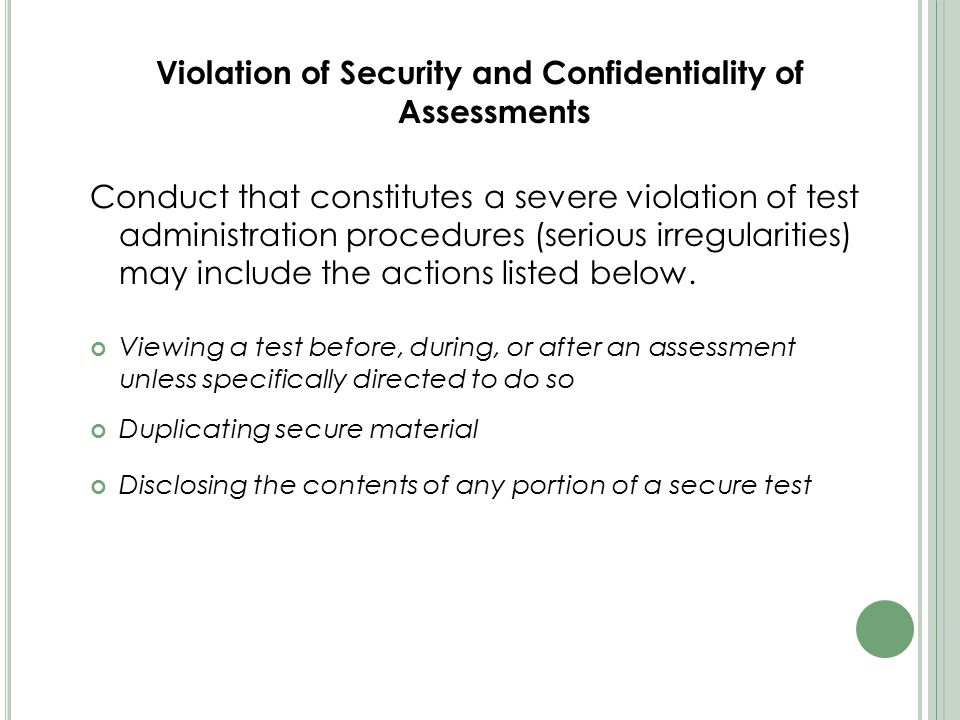 Violation of Security and Confidentiality of Assessments Conduct that constitutes a severe violation of test administration procedures (serious irregularities) may include the actions listed below.