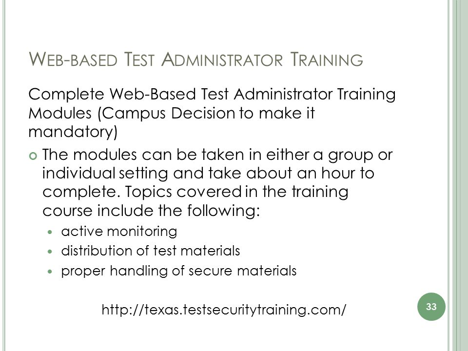 W EB - BASED T EST A DMINISTRATOR T RAINING Complete Web-Based Test Administrator Training Modules (Campus Decision to make it mandatory) The modules can be taken in either a group or individual setting and take about an hour to complete.