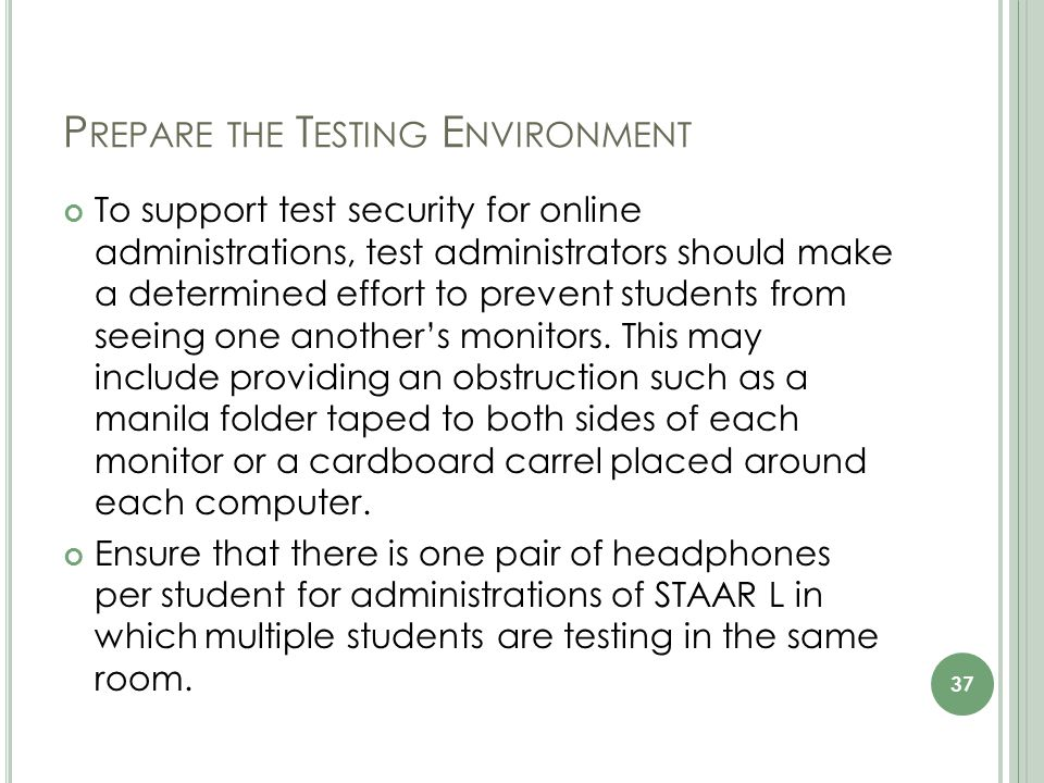 P REPARE THE T ESTING E NVIRONMENT To support test security for online administrations, test administrators should make a determined effort to prevent students from seeing one another's monitors.