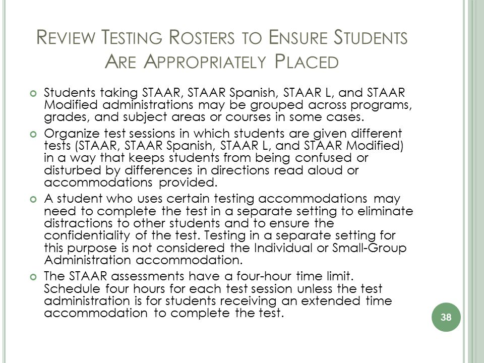 R EVIEW T ESTING R OSTERS TO E NSURE S TUDENTS A RE A PPROPRIATELY P LACED Students taking STAAR, STAAR Spanish, STAAR L, and STAAR Modified administrations may be grouped across programs, grades, and subject areas or courses in some cases.