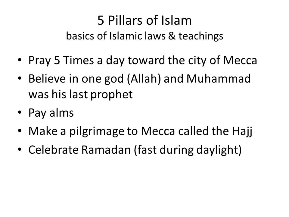 5 Pillars of Islam basics of Islamic laws & teachings Pray 5 Times a day toward the city of Mecca Believe in one god (Allah) and Muhammad was his last prophet Pay alms Make a pilgrimage to Mecca called the Hajj Celebrate Ramadan (fast during daylight)