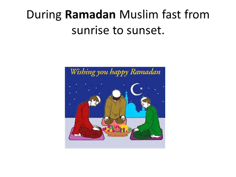 During Ramadan Muslim fast from sunrise to sunset.