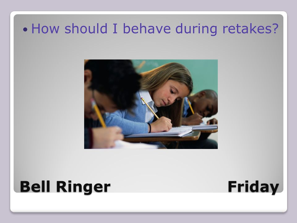 Bell Ringer Friday How should I behave during retakes