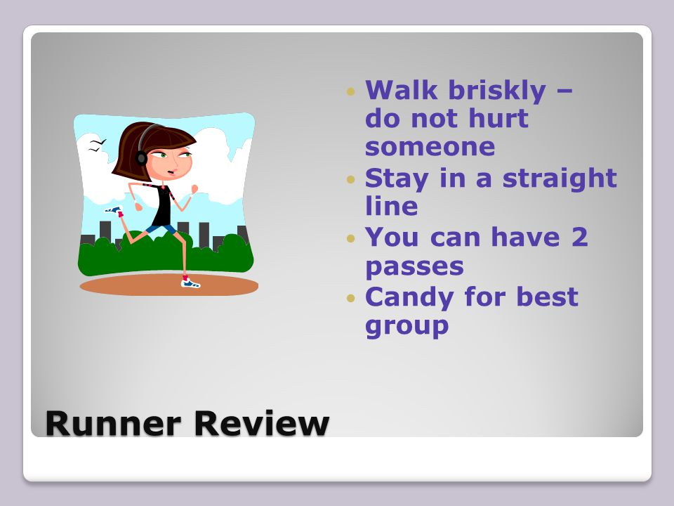 Runner Review Walk briskly – do not hurt someone Stay in a straight line You can have 2 passes Candy for best group