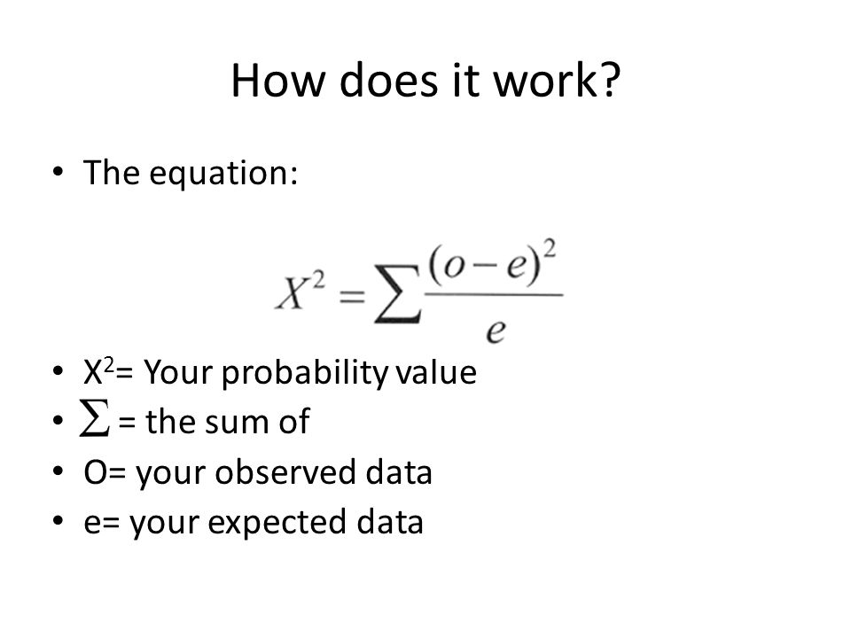 How does it work? The equation: X 2 = Your probability value = the sum of O= your observed data e= your expected data
