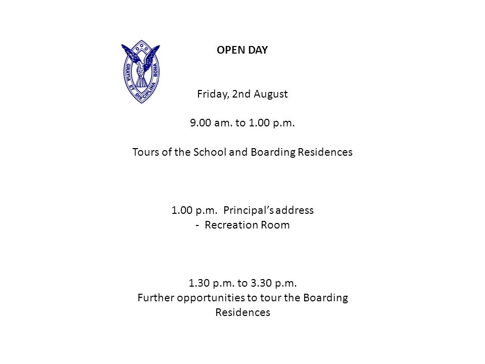 OPEN DAY Friday, 2nd August 9.00 am. to 1.00 p.m. Tours of the School and Boarding Residences 1.00 p.m. Principal's address - Recreation Room 1.30 p.m