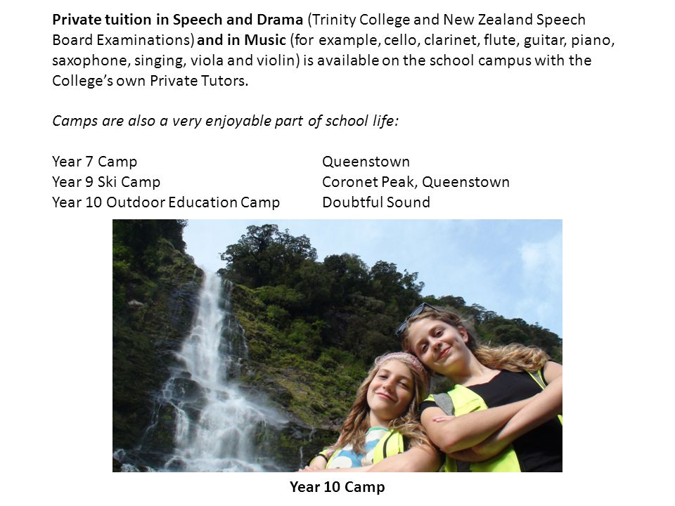 Private tuition in Speech and Drama (Trinity College and New Zealand Speech Board Examinations) and in Music (for example, cello, clarinet, flute, guitar, piano, saxophone, singing, viola and violin) is available on the school campus with the College's own Private Tutors.