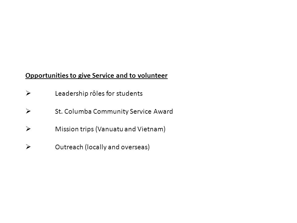 Opportunities to give Service and to volunteer  Leadership rôles for students  St. Columba Community Service Award  Mission trips (Vanuatu and Viet