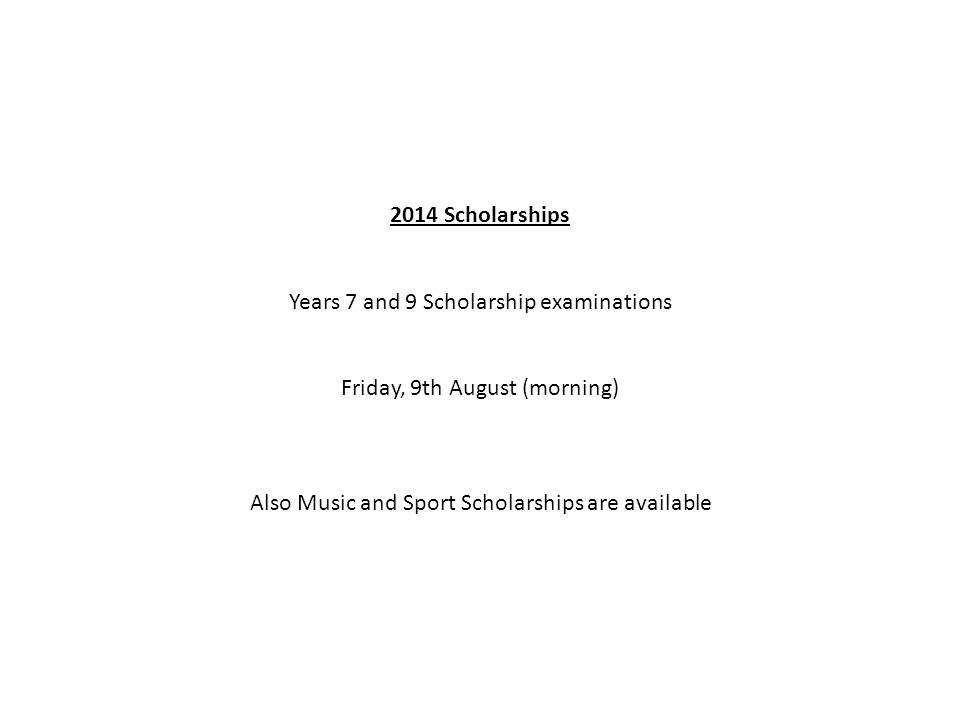 2014 Scholarships Years 7 and 9 Scholarship examinations Friday, 9th August (morning) Also Music and Sport Scholarships are available