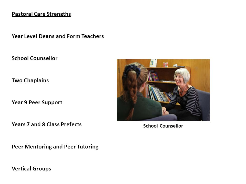 School Counsellor Pastoral Care Strengths Year Level Deans and Form Teachers School Counsellor Two Chaplains Year 9 Peer Support Years 7 and 8 Class Prefects Peer Mentoring and Peer Tutoring Vertical Groups