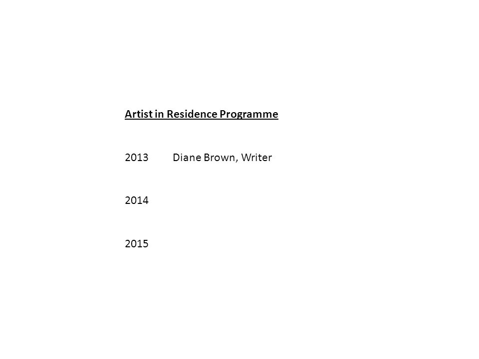 Artist in Residence Programme 2013Diane Brown, Writer 2014 2015