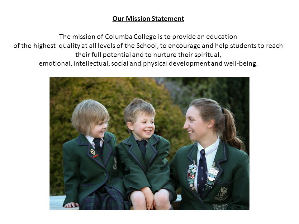 Our Mission Statement The mission of Columba College is to provide an education of the highest quality at all levels of the School, to encourage and help students to reach their full potential and to nurture their spiritual, emotional, intellectual, social and physical development and well-being.