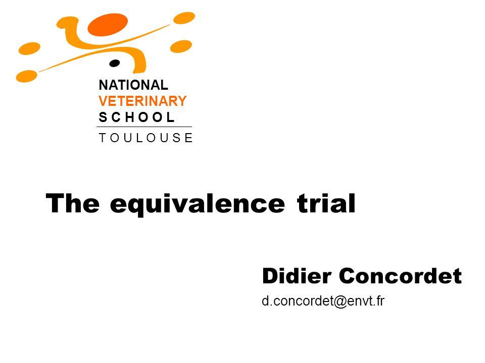 The equivalence trial Didier Concordet d.concordet@envt.fr NATIONAL VETERINARY S C H O O L T O U L O U S E