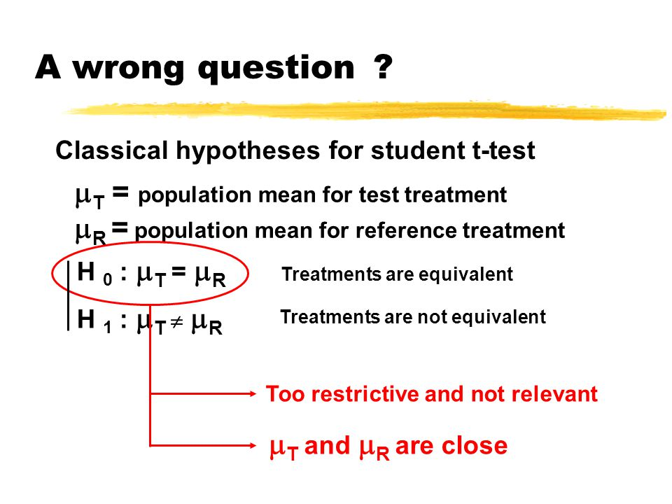 A wrong question ? H 0 :  T =  R Classical hypotheses for student t-test H 1 :  T   R Treatments are equivalent  T = population mean for test tr