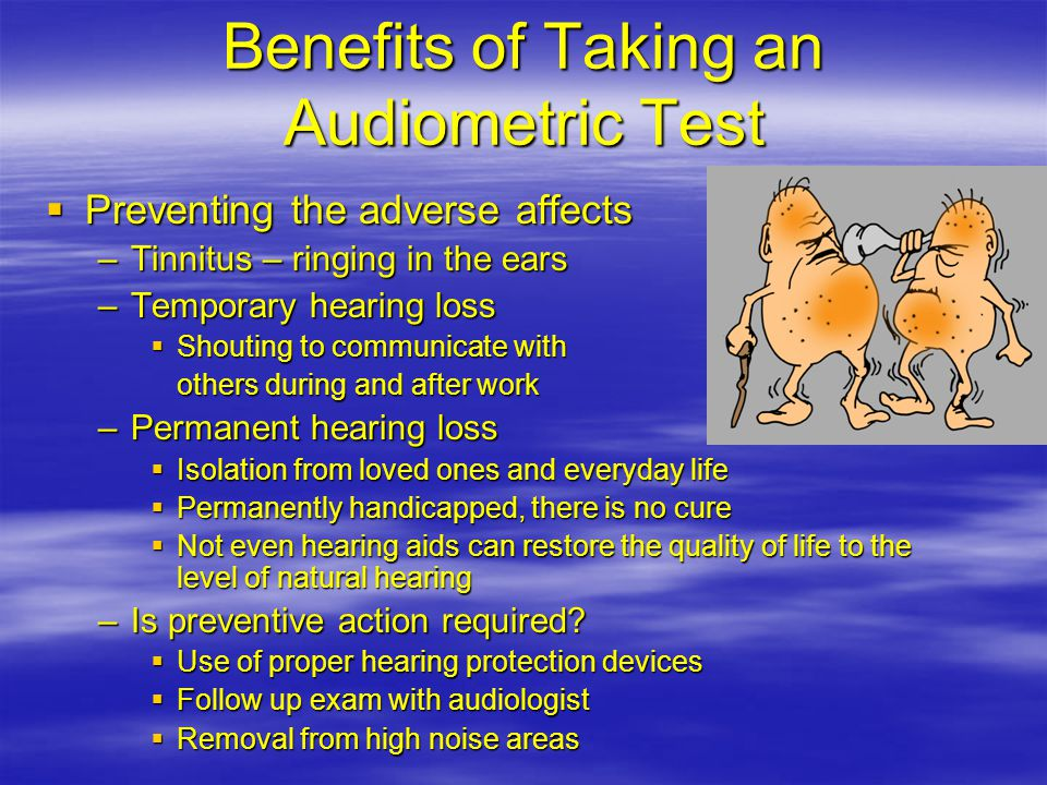 Benefits of Taking an Audiometric Test  Preventing the adverse affects –Tinnitus – ringing in the ears –Temporary hearing loss  Shouting to communicate with others during and after work –Permanent hearing loss  Isolation from loved ones and everyday life  Permanently handicapped, there is no cure  Not even hearing aids can restore the quality of life to the level of natural hearing –Is preventive action required.