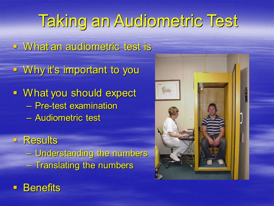  What an audiometric test is  Why it's important to you  What you should expect –Pre-test examination –Audiometric test  Results –Understanding the numbers –Translating the numbers  Benefits Taking an Audiometric Test