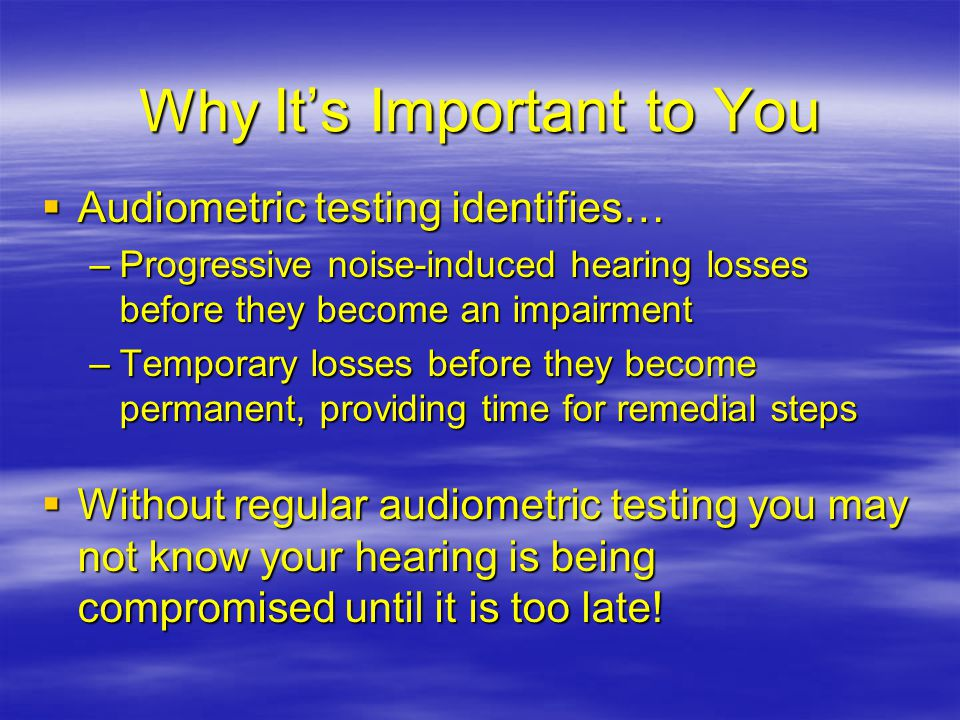 Why It's Important to You  Audiometric testing identifies… –Progressive noise-induced hearing losses before they become an impairment –Temporary losses before they become permanent, providing time for remedial steps  Without regular audiometric testing you may not know your hearing is being compromised until it is too late!