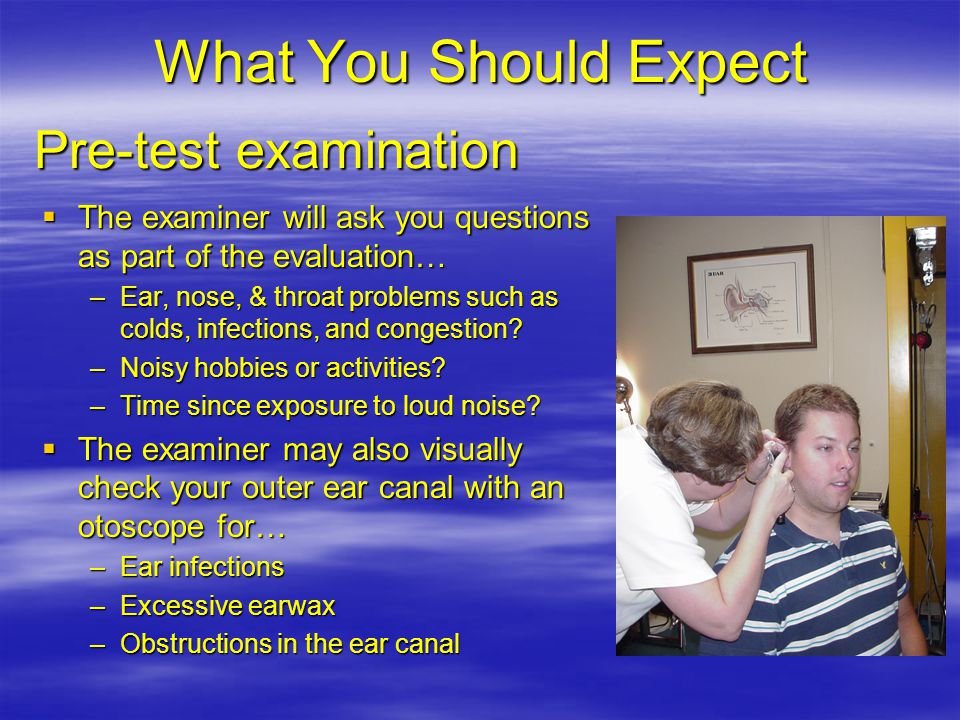 What You Should Expect  The examiner will ask you questions as part of the evaluation… –Ear, nose, & throat problems such as colds, infections, and congestion.