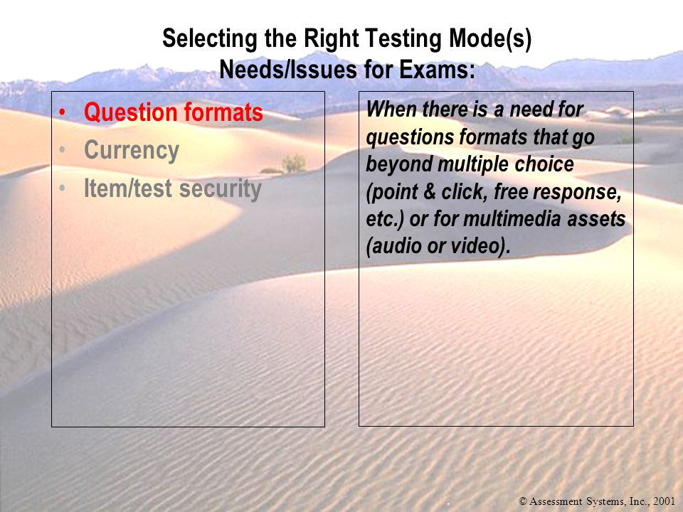 Question formats Currency Item/test security When there is a need for questions formats that go beyond multiple choice (point & click, free response, etc.) or for multimedia assets (audio or video).