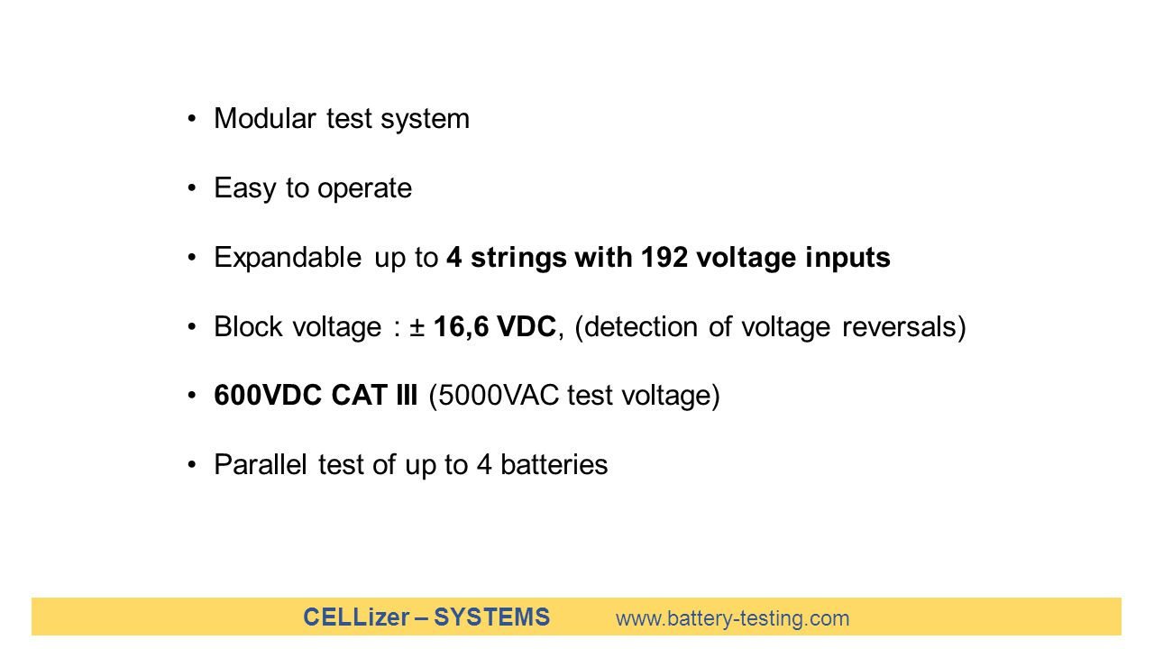 CELLizer – SYSTEMS www.battery-testing.com Modular test system Easy to operate Expandable up to 4 strings with 192 voltage inputs Block voltage : ± 16