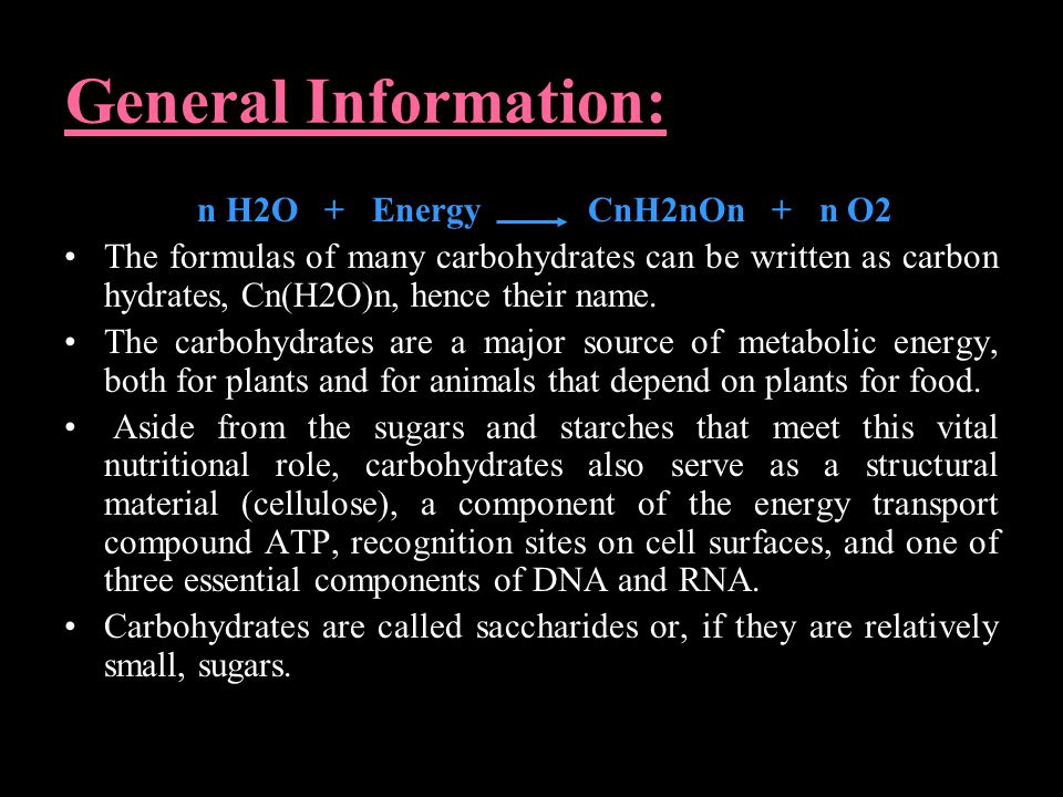 General Information: n H2O + Energy CnH2nOn + n O2 The formulas of many carbohydrates can be written as carbon hydrates, Cn(H2O)n, hence their name.