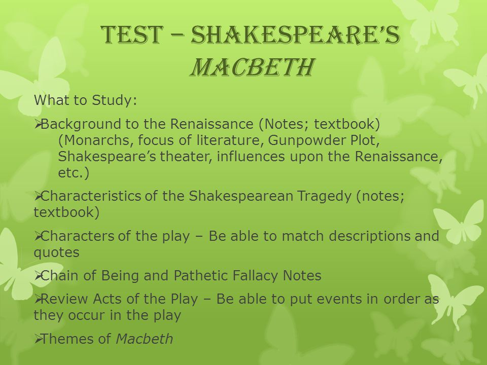 TEST – Shakespeare's Macbeth What to Study:  Background to the Renaissance (Notes; textbook) (Monarchs, focus of literature, Gunpowder Plot, Shakespeare's theater, influences upon the Renaissance, etc.)  Characteristics of the Shakespearean Tragedy (notes; textbook)  Characters of the play – Be able to match descriptions and quotes  Chain of Being and Pathetic Fallacy Notes  Review Acts of the Play – Be able to put events in order as they occur in the play  Themes of Macbeth